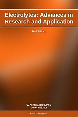 Electrolytes: Advances in Research and Application: 2011 Edition