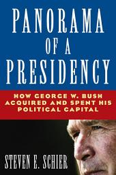 Panorama of a Presidency: How George W. Bush Acquired and Spent His Political Capital: How George W. Bush Acquired and Spent His Political Capital