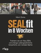 SEALfit in 8 Wochen: Trainiere wie ein Navy SEAL und erlange außergewöhnliche körperliche und mentale Stärke
