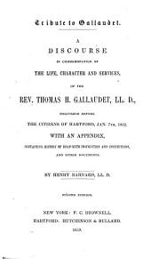 Tribute to Gallaudet: A Discourse in Commemoration of the Life, Character and Services, of the Rev. Thomas H. Gallaudet, LL. D., Delivered Before the Citizens of Hartford, Jan. 7th, 1852, with an Appendix, Containing History of Deaf-mute Instruction and Institutions, and Other Documents