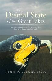 The Dismal State of the Great Lakes: An ecologist's analysis of why it happened,and how to fix the mess we have made.