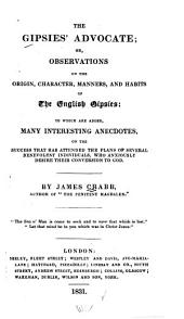 The Gipsies' Advocate: Or, Observations on the Origin, Character, Manners, and Habits, of the English Gipsies, to which are Added Many Interesting Anecdotes on the Success that Has Attended the Plans of Several Benevolent Individuals who Anxiously Desire Their Conversion to God