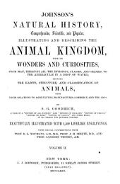 Johnson's Natural History, Comprehensive, Scientific, and Popular, Illustrating and Describing the Animal Kingdom with Its Wonders and Curiosities: From Man, Through All the Divisions, Classes, and Orders, to the Animalculae in a Drop of Water ; Showing the Habits, Structure, and Classification of Animals, with Their Relations to Agriculture, Manufactures, Commerce, and the Arts, Volume 2