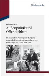 Außenpolitik und Öffentlichkeit: Massenmedien, Meinungsforschung und Arkanpolitik in den deutsch-amerikanischen Beziehungen von Erhard bis Brandt