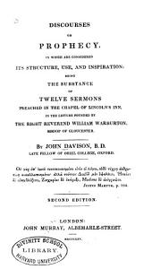 Discourses on Prophecy: In which are Considered Its Structure, Use and Inspiration; Being the Substance of Twelve Sermons Preached in the Chapel of Lincoln's Inn, in the Lecture Founded by the Right Reverend William Warburton, Bishop of Gloucester