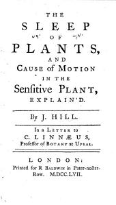 The Sleep of Plants and Cause of Motion in the Sensitive Plant Explain'd: In a Letter to C. Linnaeus, Professor of Botany at Upsal