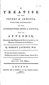 A Treatise on the Fevers of Jamaica: With Some Observations on the Intermitting Fever of America, and an Appendix, Containing Some Hints on the Means of Preserving the Health of Soldiers in Hot Climates. By Robert Jackson, M.D.