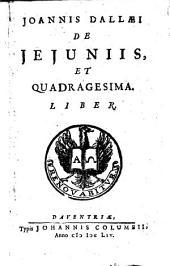 Joannis Dallæi De jejuniis et quadragesimam: Volume 1