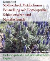 Stoffwechsel, Metabolismus - Behandlung mit Homöopathie, Schüsslersalzen (Biochemie) und Naturheilkunde: Ein homöopathischer, biochemischer und naturheilkundlicher Ratgeber