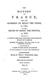 The history of France, from the accession of Henry the third, to the death of Louis the fourteenth. Preceded by A view of the civil, military, and political state of Europe, between the middle and the close of the sixteenth century. From the accession of Henry the third ... to the death of Henry the fourth: Volume 6