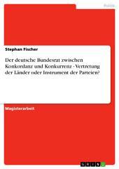 Der deutsche Bundesrat zwischen Konkordanz und Konkurrenz - Vertretung der Länder oder Instrument der Parteien?