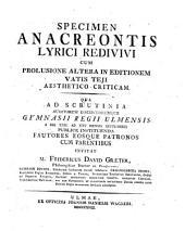 Specimen Anacreontis lyrici redivivi, cum prolusione altera in editionem Vatis Teji aesthetico-criticum: qua ad scrutinia auditorum discipulorumque ... invitat M. Fridericus David Graeter