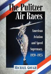 The Pulitzer Air Races: American Aviation and Speed Supremacy, 1920–1925
