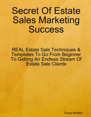Secret Of Estate Sales Marketing Success  REAL Estate Sale Techniques   Templates To Go From Beginner To Getting An Endless Stream Of Estate Sale Clients