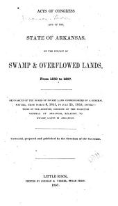 Acts of Congress and of the State of Arkansas, on the Subject of Swamp & Overflowed Lands, from 1850 to 1857: Ordinances of the Board of Swamp Land Commissioners of a General Nature, from March 6, 1851, to July 25, 1855; Instructions of the Auditor; Opinions of the Solicitor General of Arkansas, Relating to Swamp Lands in Arkansas