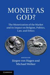 Money as God?: The Monetization of the Market and its Impact on Religion, Politics, Law, and Ethics