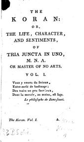 The Koran: Or, The Life, Character, And Sentiments, Of Tria Juncta In Uno, M. N. A. Or Master Of No Arts: Volume 1