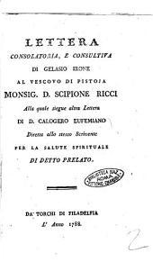 Lettera consolatoria, e consultiva di Gelasio Irone al Vescovo di Pistoia Monsign. D. Scipione Ricci. Alla quale siegue altra Lettera di D. Calogero Eufemiano diretta allo stesso scrivente per la salute spirituale di detto prelato