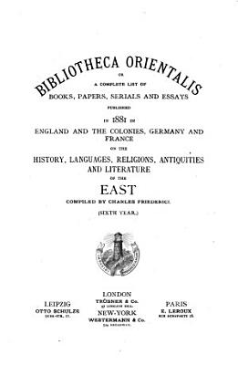Bibliotheca Orientalis  Or  A Complete List of Books  Papers  Serials and Essays Published in     in England and the Colonies  Germany and France on the History  Languages  Religions  Antiquities  Literature and Geography of the East PDF