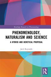 Phenomenology, Naturalism and Science: A Hybrid and Heretical Proposal