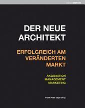 Der neue Architekt - Erfolgreich am veränderten Markt: Akquisition, Management, Marketing