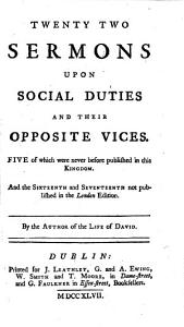 Fifteen sermons upon social duties  Twenty two sermons upon social duties and their opposite vices  Five of which were never before published     And the sixteenth and seventeenth not published in the London edition  By the author of The life of David i e  Patrick Delany PDF