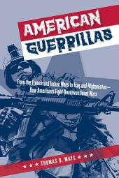 American Guerrillas: From the French and Indian Wars to Iraq and Afghanistan—How Americans Fight Unconventional Wars
