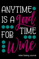 Anytime Is a Good Time for Wine Wine Tasting Journal: Notebook, Log Or Diary to Track Your Favorite Wines