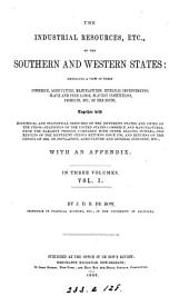 The industrial resources, etc., of the southern and western states: embracing a view of their commerce, agriculture, manufactures, internal improvements, slave and free labor, slavery institutions, products, etc., of the South, together with historical and statistical sketches of the different states and cities of the Union--statistics of the United States commerce and manufactures, from the earliest periods, compared with other leading powers--the results of the different census returns since 1790, and returns of the census of 1850, on population, agriculture and general industry, etc., with an appendix