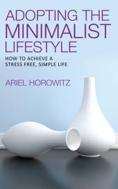 Adopting the Minimalist Lifestyle: How to Achieve A Stress Free, Simple Life
