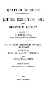 Luther Exhibition, 1883, in the Grenville Library: Printed Books, Manuscripts, Portraits, and Medals Illustrating the Life of Martin Luther with Biographical Sketch