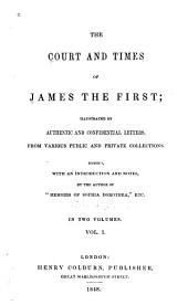 The Court and Times of James the First: Illustrated by Authentic and Confidential Letters, from Various Public and Private Collections, Volume 1