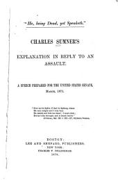 Charles Sumner's Explanation in Reply to an Assault: A Speech Prepared for the United States Senate, March, 1871