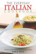The Everyday Italian Cookbook  Simple Italian Dishes for Everyday Meals
