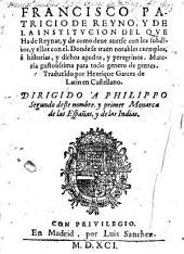 Francisco Patricio de Reyno y de la institucion del que ha de Reynar, y de como deue auerse con los subditos, y ellos con el ... Traduzido por Henrique Garces de Latin en Castellano