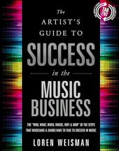 "The The Artist's Guide to Success in the Music Business: The ""Who, What, When, Where, Why & How"" of the Steps that Musicians & Bands Have to Take to Succeed in Music"