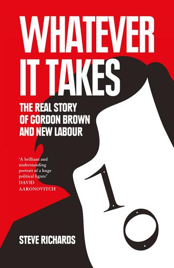 Whatever it Takes  The Real Story of Gordon Brown and New Labour PDF