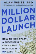 Million Dollar Launch  How to Kick start a Successful Consulting Practice in 90 Days