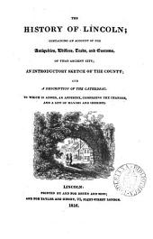 The history of Lincoln; containing an account of the antiquities, edifices, trade, and customs, of that ancient city