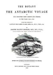 The Botany of the Antarctic Voyage of H. M. Discovery Ships Erebus and Terror in the Years 1839-1843: Under the Command of Captain Sir James Clark Ross, Volume 1