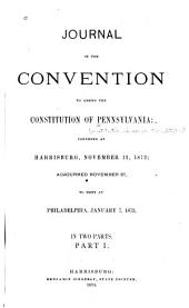 Journal of the Convention to Amend the Constitution of Pennsylvania: Convened at Harrisburg, November 12, 1872; Adjourned November 27, to Meet at Philadelphia, January 7, 1873, Part 1