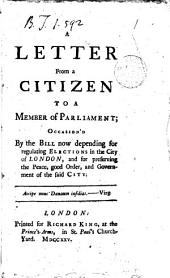 A Letter from a Citizen to a Member of Parliament; Occasion'd by the Bill Now Depending for Regulating Elections in the City of London, and for Preserving the Peace, Good Order, and Government of the Said City: Volume 1