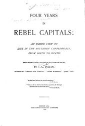 Four Years in Rebel Capitals: An Inside View of Life in the Southern Confederacy, from Birth to Death. From Original Notes, Collated in the Years 1861 to 1865