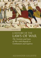 A History of the Laws of War: Volume 1: The Customs and Laws of War with Regards to Combatants and Captives