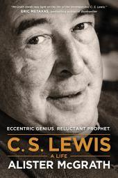 C. S. Lewis – A Life: Eccentric Genius, Reluctant Prophet