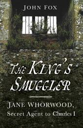 King's Smuggler: Jane Whorwood, Secret Agent to Charles I