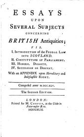 Essays Upon Several Subjects Concerning British Antiquities: Viz. I. Introduction of the Feudal Law Into Scotland. II. Constitution of Parliament. III. Honour. Dignity. IV. Succession Or Descent : with an Appendix Upon Hereditary and Indefeasible Right