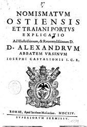 Nomismatum Ostiensis et Traiani portus explicatio ad illustrissimum, & reuendissimum d.d. Alexandrum abbatem Vrsinum Iosephi Castalionis I.C.R