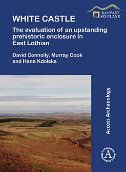 White Castle  The Evaluation of an Upstanding Prehistoric Enclosure in East Lothian PDF