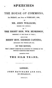 Speeches in the House of Commons, on Friday, the 24th of February, 1826, of Mr. John Williams ... of the Right Hon. Wm. Huskisson ... and of the Right Hon. George Canning ...: On the Motion, that a Select Committee be Appointed to Consider of the Petition Presented from Persons Connected with the Silk Trade